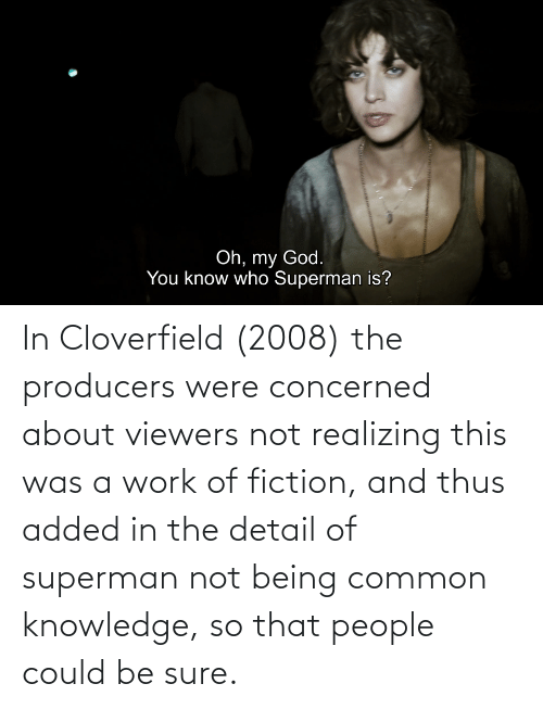 cloverfield: In Cloverfield (2008) the producers were concerned about viewers not realizing this was a work of fiction, and thus added in the detail of superman not being common knowledge, so that people could be sure.