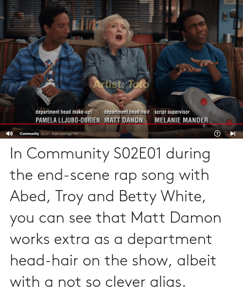 department: In Community S02E01 during the end-scene rap song with Abed, Troy and Betty White, you can see that Matt Damon works extra as a department head-hair on the show, albeit with a not so clever alias.