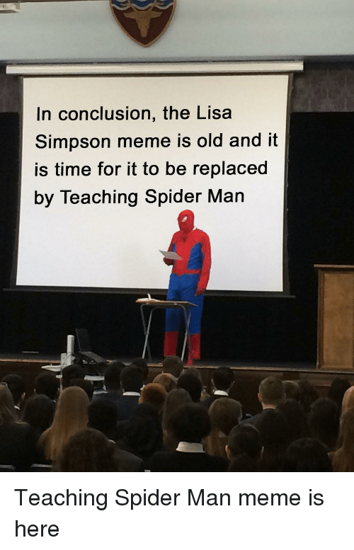 Lisa Simpson: In conclusion, the Lisa  Simpson meme is old and it  is time for it to be replaced  by Teaching Spider Man Teaching Spider Man meme is here