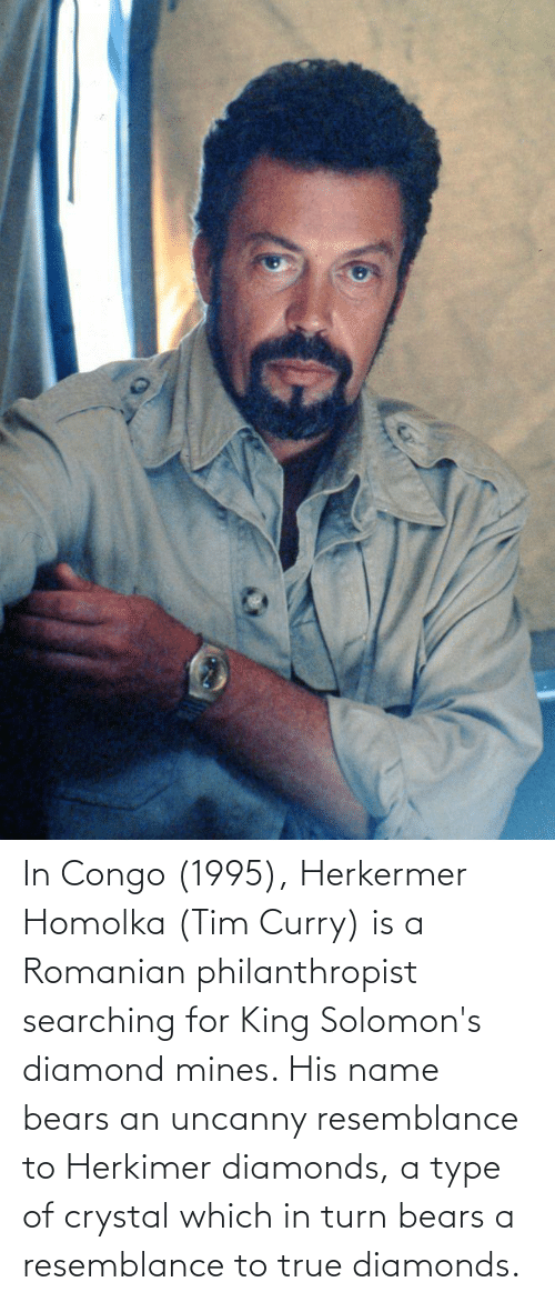 tim curry: In Congo (1995), Herkermer Homolka (Tim Curry) is a Romanian philanthropist searching for King Solomon's diamond mines. His name bears an uncanny resemblance to Herkimer diamonds, a type of crystal which in turn bears a resemblance to true diamonds.
