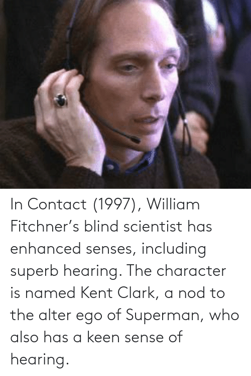 Clark: In Contact (1997), William Fitchner's blind scientist has enhanced senses, including superb hearing. The character is named Kent Clark, a nod to the alter ego of Superman, who also has a keen sense of hearing.