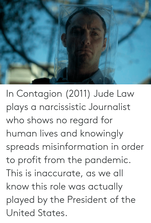spreads: In Contagion (2011) Jude Law plays a narcissistic Journalist who shows no regard for human lives and knowingly spreads misinformation in order to profit from the pandemic. This is inaccurate, as we all know this role was actually played by the President of the United States.