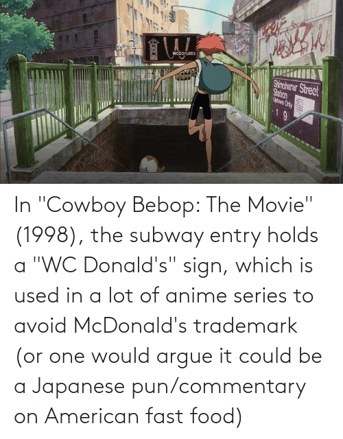 "McDonalds: In ""Cowboy Bebop: The Movie"" (1998), the subway entry holds a ""WC Donald's"" sign, which is used in a lot of anime series to avoid McDonald's trademark (or one would argue it could be a Japanese pun/commentary on American fast food)"