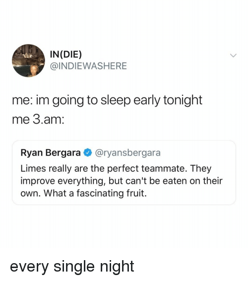 every single night: IN(DIE)  @INDIEWASHERE  me: im going to sleep early tonight  me 3.am:  Ryan Bergara @ryansbergara  Limes really are the perfect teammate. They  improve everything, but can't be eaten on their  own. What a fascinating fruit. every single night