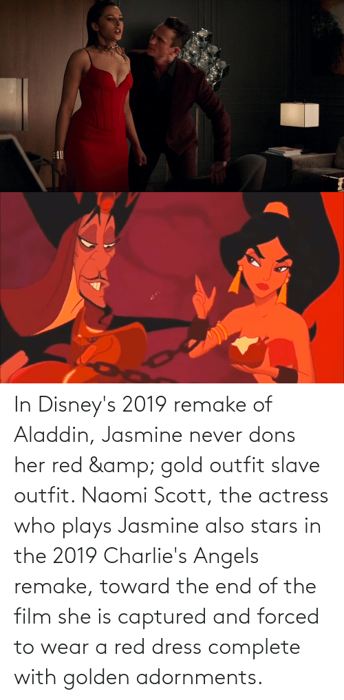 jasmine: In Disney's 2019 remake of Aladdin, Jasmine never dons her red & gold outfit slave outfit. Naomi Scott, the actress who plays Jasmine also stars in the 2019 Charlie's Angels remake, toward the end of the film she is captured and forced to wear a red dress complete with golden adornments.