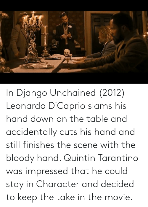 On The Table: In Django Unchained (2012) Leonardo DiCaprio slams his hand down on the table and accidentally cuts his hand and still finishes the scene with the bloody hand. Quintin Tarantino was impressed that he could stay in Character and decided to keep the take in the movie.