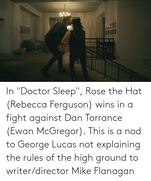 """Ferguson: In """"Doctor Sleep"""", Rose the Hat (Rebecca Ferguson) wins in a fight against Dan Torrance (Ewan McGregor). This is a nod to George Lucas not explaining the rules of the high ground to writer/director Mike Flanagan"""