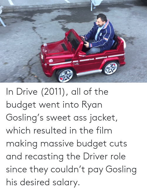 Ryan Gosling: In Drive (2011), all of the budget went into Ryan Gosling's sweet ass jacket, which resulted in the film making massive budget cuts and recasting the Driver role since they couldn't pay Gosling his desired salary.
