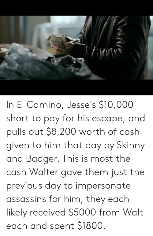 Skinny, El Camino, and Him: In El Camino, Jesse's $10,000 short to pay for his escape, and pulls out $8,200 worth of cash given to him that day by Skinny and Badger. This is most the cash Walter gave them just the previous day to impersonate assassins for him, they each likely received $5000 from Walt each and spent $1800.