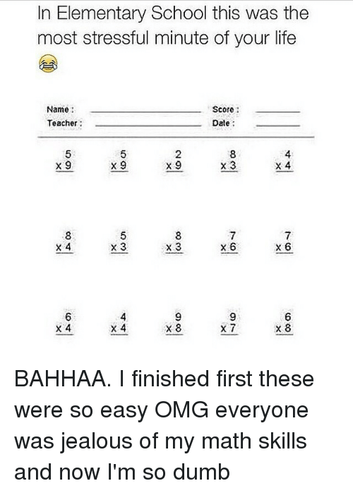 Im So Dumb: In Elementary School this was the  most stressful minute of your life  Name  Score  Teacher  Date  x 9  x 9  x 9  x 3  x 4  x 3  X 6  X 3  x 6  x 4  x 4  X 8 BAHHAA. I finished first these were so easy OMG everyone was jealous of my math skills and now I'm so dumb