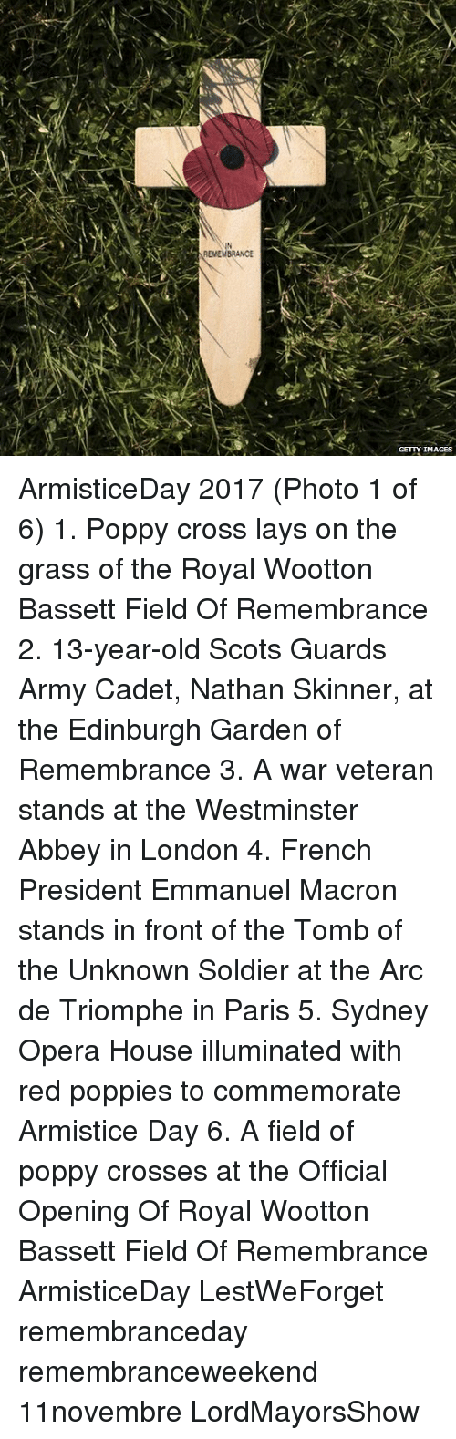 Poppies: IN  EMEMBRANCE  GETTY IMAGES ArmisticeDay 2017 (Photo 1 of 6) 1. Poppy cross lays on the grass of the Royal Wootton Bassett Field Of Remembrance 2. 13-year-old Scots Guards Army Cadet, Nathan Skinner, at the Edinburgh Garden of Remembrance 3. A war veteran stands at the Westminster Abbey in London 4. French President Emmanuel Macron stands in front of the Tomb of the Unknown Soldier at the Arc de Triomphe in Paris 5. Sydney Opera House illuminated with red poppies to commemorate Armistice Day 6. A field of poppy crosses at the Official Opening Of Royal Wootton Bassett Field Of Remembrance ArmisticeDay LestWeForget remembranceday remembranceweekend 11novembre LordMayorsShow
