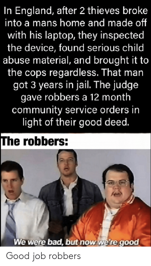 regardless: In England, after 2 thieves broke  into a mans home and made of  with his laptop, they inspected  the device, found serious child  abuse material, and brought it to  the cops regardless. That man  got 3 years in jail. The judge  gave robbers a 12 month  community service orders in  light of their good deed.  The robbers:  We were bad, but now we're good Good job robbers