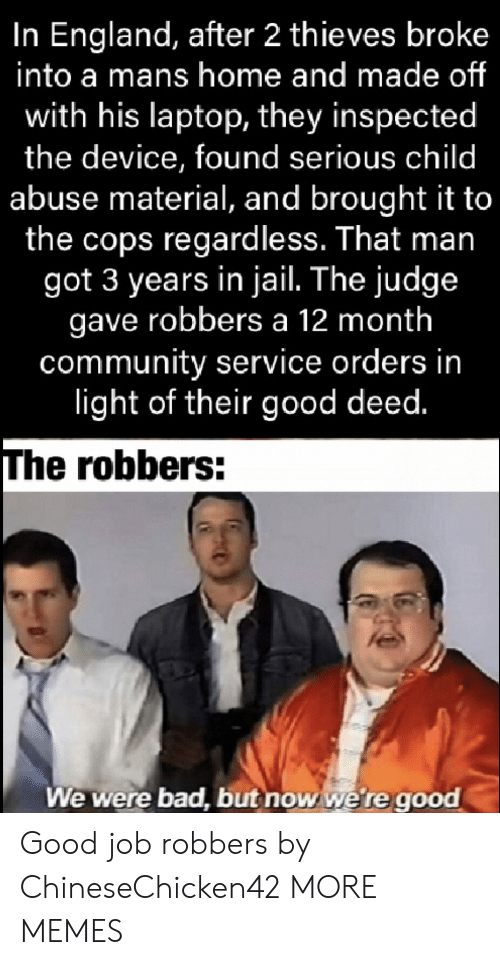 Bad, Community, and Dank: In England, after 2 thieves broke  into a mans home and made of  with his laptop, they inspected  the device, found serious child  abuse material, and brought it to  the cops regardless. That man  got 3 years in jail. The judge  gave robbers a 12 month  community service orders in  light of their good deed.  The robbers:  We were bad, but now we're good Good job robbers by ChineseChicken42 MORE MEMES