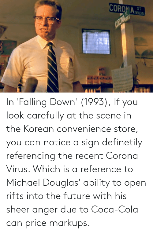 michael douglas: In 'Falling Down' (1993), If you look carefully at the scene in the Korean convenience store, you can notice a sign definetily referencing the recent Corona Virus. Which is a reference to Michael Douglas' ability to open rifts into the future with his sheer anger due to Coca-Cola can price markups.