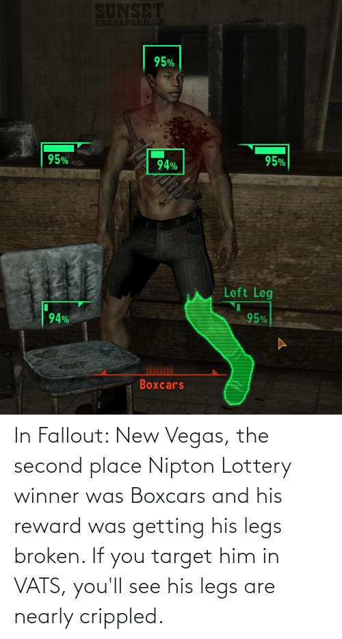 Las Vegas: In Fallout: New Vegas, the second place Nipton Lottery winner was Boxcars and his reward was getting his legs broken. If you target him in VATS, you'll see his legs are nearly crippled.