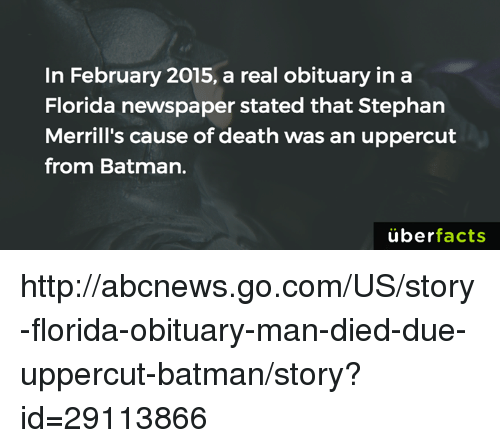 obituary: In February 2015, a real obituary in a  Florida newspaper stated that Stephan  Merrill's cause of death was an uppercut  from Batman.  uber  facts http://abcnews.go.com/US/story-florida-obituary-man-died-due-uppercut-batman/story?id=29113866
