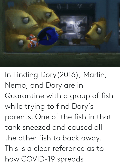 spreads: In Finding Dory(2016), Marlin, Nemo, and Dory are in Quarantine with a group of fish while trying to find Dory's parents. One of the fish in that tank sneezed and caused all the other fish to back away. This is a clear reference as to how COVID-19 spreads