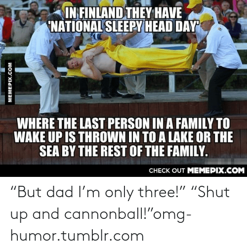 "Sleepy Head: IN FINLAND THEY HAVE  NATIONAL SLEEPY HEAD DAY  WHERE THE LAST PERSON IN A FAMILY TO  WAKE UP IS THROWN IN TO A LAKE OR THE  SEA BY THE REST OF THE FAMILY.  CHECK OUT MEMEPIX.COM  MEMEPIX.COM ""But dad I'm only three!"" ""Shut up and cannonball!""omg-humor.tumblr.com"