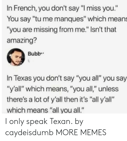 "Dank, Memes, and Target: In French, you don't say ""I miss you.""  You say ""tu me manques"" which means  ""you are missing from me."" Isn't that  amazing?  In Texas you don't say ""you all"" you say  ""y'all"" which means, ""you all,"" unless  there's a lot of y'all then it's ""all y'all""  which means ""all you all."" I only speak Texan. by caydeisdumb MORE MEMES"
