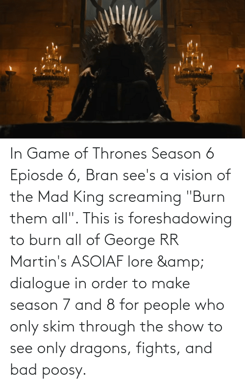 """thrones: In Game of Thrones Season 6 Epiosde 6, Bran see's a vision of the Mad King screaming """"Burn them all"""". This is foreshadowing to burn all of George RR Martin's ASOIAF lore & dialogue in order to make season 7 and 8 for people who only skim through the show to see only dragons, fights, and bad poosy."""