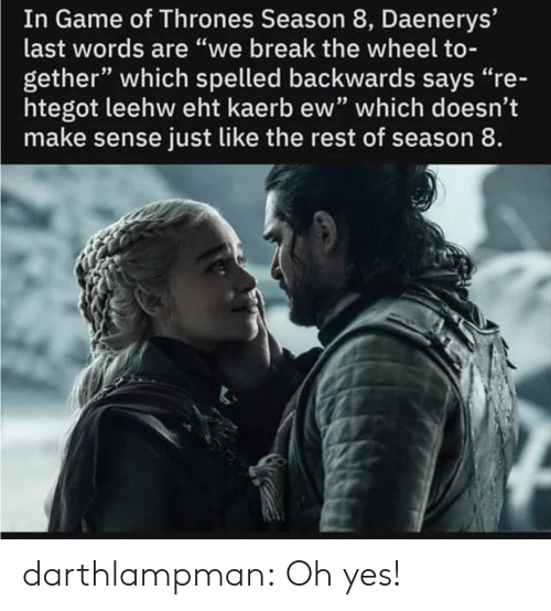 "oh yes: In Game of Thrones Season 8, Daenerys'  last words are ""we break the wheel to-  gether"" which spelled backwards says ""re-  htegot leehw eht kaerb ew"" which doesn't  make sense just like the rest of season 8. darthlampman:  Oh yes!"