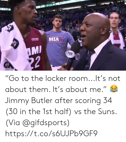 """suns: IN GHT  MIA  Utemate  MI  22  FOX FOX  EORTS  GA """"Go to the locker room...It's not about them. It's about me.""""    😂 Jimmy Butler after scoring 34 (30 in the 1st half) vs the Suns.   (Via @gifdsports) https://t.co/s6UJPb9GF9"""