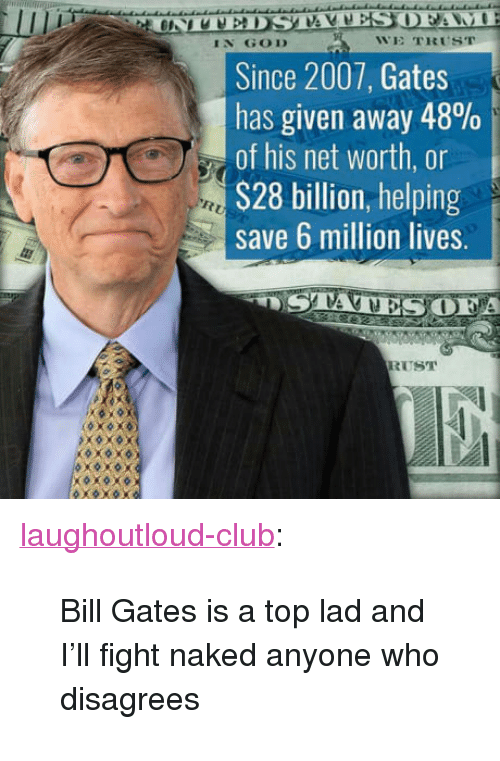 """disagrees: IN GOD  WE TRUST  Since 2007, Gates  has given away 48%  of his net worth, or  S28 billion, helping  save 6 million lives.  A  RUST <p><a href=""""http://laughoutloud-club.tumblr.com/post/164141987425/bill-gates-is-a-top-lad-and-ill-fight-naked"""" class=""""tumblr_blog"""">laughoutloud-club</a>:</p>  <blockquote><p>Bill Gates is a top lad and I'll fight naked anyone who disagrees</p></blockquote>"""