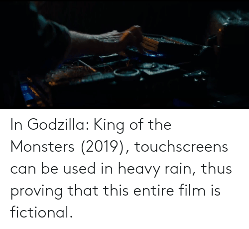 monsters: In Godzilla: King of the Monsters (2019), touchscreens can be used in heavy rain, thus proving that this entire film is fictional.