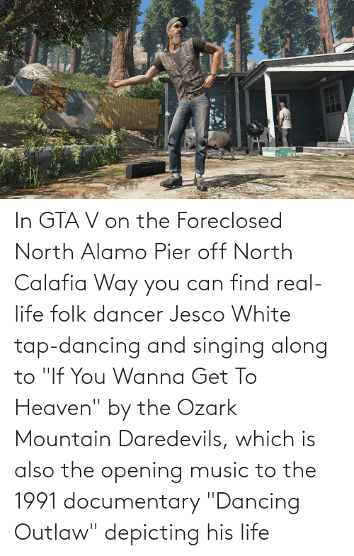 """Heaven: In GTA V on the Foreclosed North Alamo Pier off North Calafia Way you can find real-life folk dancer Jesco White tap-dancing and singing along to """"If You Wanna Get To Heaven"""" by the Ozark Mountain Daredevils, which is also the opening music to the 1991 documentary """"Dancing Outlaw"""" depicting his life"""