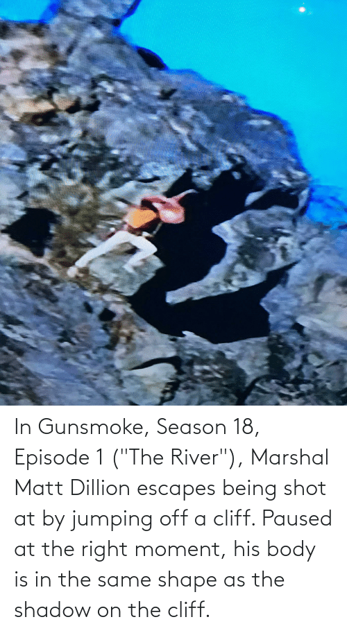 "episode 1: In Gunsmoke, Season 18, Episode 1 (""The River""), Marshal Matt Dillion escapes being shot at by jumping off a cliff. Paused at the right moment, his body is in the same shape as the shadow on the cliff."