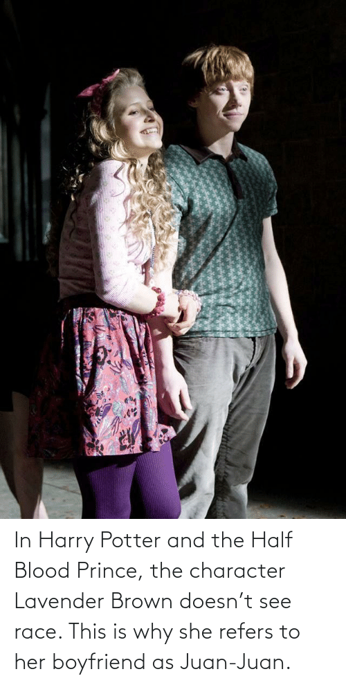 Lavender: In Harry Potter and the Half Blood Prince, the character Lavender Brown doesn't see race. This is why she refers to her boyfriend as Juan-Juan.