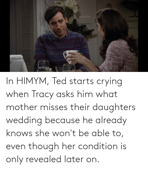 Daughters: In HIMYM, Ted starts crying when Tracy asks him what mother misses their daughters wedding because he already knows she won't be able to, even though her condition is only revealed later on.
