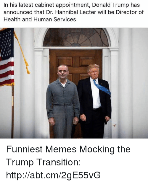 Donald Trump, Hannibal Lecter, and Memes: In his latest cabinet appointment, Donald Trump has  announced that Dr. Hannibal Lecter will be Director of  Health and Human Services Funniest Memes Mocking the Trump Transition: http://abt.cm/2gE55vG