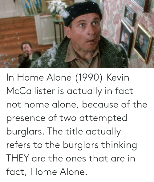 Home Alone: In Home Alone (1990) Kevin McCallister is actually in fact not home alone, because of the presence of two attempted burglars. The title actually refers to the burglars thinking THEY are the ones that are in fact, Home Alone.