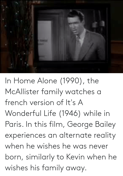 He Was: In Home Alone (1990), the McAllister family watches a french version of It's A Wonderful Life (1946) while in Paris. In this film, George Bailey experiences an alternate reality when he wishes he was never born, similarly to Kevin when he wishes his family away.