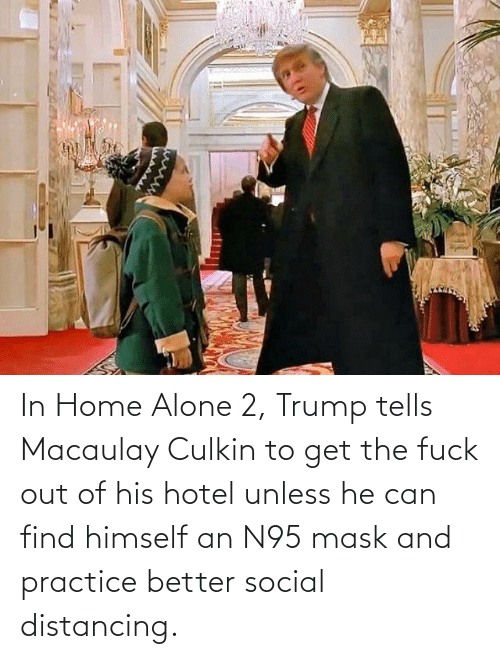Home Alone: In Home Alone 2, Trump tells Macaulay Culkin to get the fuck out of his hotel unless he can find himself an N95 mask and practice better social distancing.