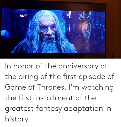 thrones: In honor of the anniversary of the airing of the first episode of Game of Thrones, I'm watching the first installment of the greatest fantasy adaptation in history