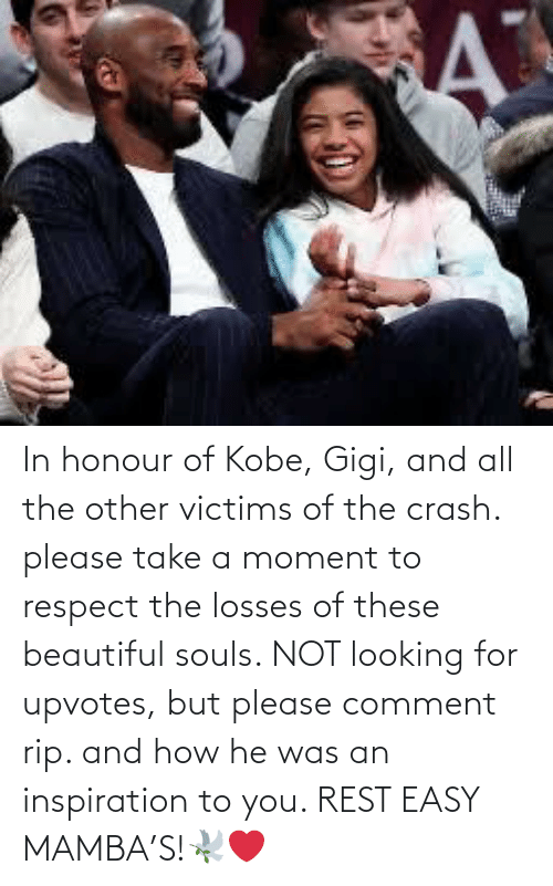 He Was: In honour of Kobe, Gigi, and all the other victims of the crash. please take a moment to respect the losses of these beautiful souls. NOT looking for upvotes, but please comment rip. and how he was an inspiration to you. REST EASY MAMBA'S!🕊❤️