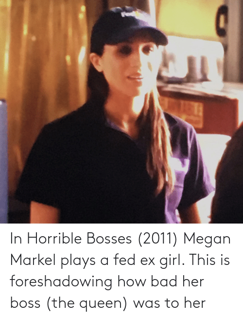 Megan: In Horrible Bosses (2011) Megan Markel plays a fed ex girl. This is foreshadowing how bad her boss (the queen) was to her