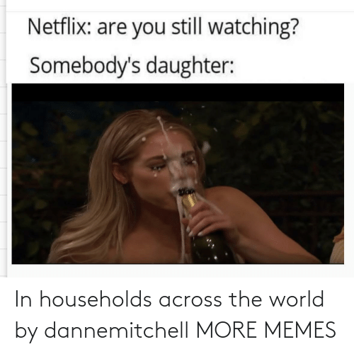 the world: In households across the world by dannemitchell MORE MEMES