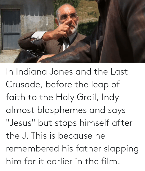 "leap of faith: In Indiana Jones and the Last Crusade, before the leap of faith to the Holy Grail, Indy almost blasphemes and says ""Jesus"" but stops himself after the J. This is because he remembered his father slapping him for it earlier in the film."