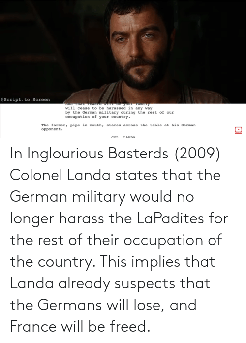 France, Military, and Rest: In Inglourious Basterds (2009) Colonel Landa states that the German military would no longer harass the LaPadites for the rest of their occupation of the country. This implies that Landa already suspects that the Germans will lose, and France will be freed.
