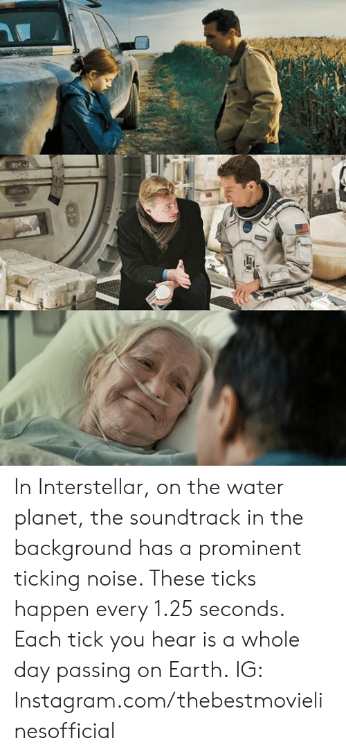 ticks: In Interstellar, on the water planet, the soundtrack in the background has a prominent ticking noise. These ticks happen every 1.25 seconds. Each tick you hear is a whole day passing on Earth.  IG: Instagram.com/thebestmovielinesofficial