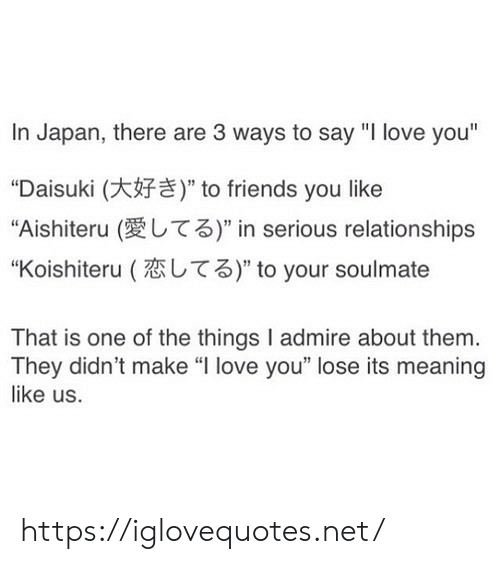"Friends, Love, and Relationships: In Japan, there are 3 ways to say ""I love you""  ""Daisuki (  ""Aishiteru (  "" to friends you like  T3)"" in serious relationships  T3)"" to your soulmate  ""Koishiteru (  That is one of the things I admire about them.  They didn't make ""I love you"" lose its meaning  like us. https://iglovequotes.net/"