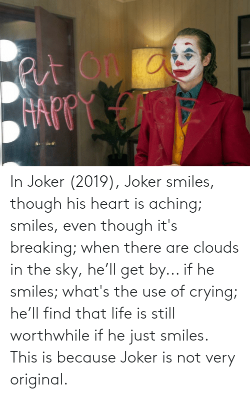He Smiles: In Joker (2019), Joker smiles, though his heart is aching; smiles, even though it's breaking; when there are clouds in the sky, he'll get by... if he smiles; what's the use of crying; he'll find that life is still worthwhile if he just smiles. This is because Joker is not very original.