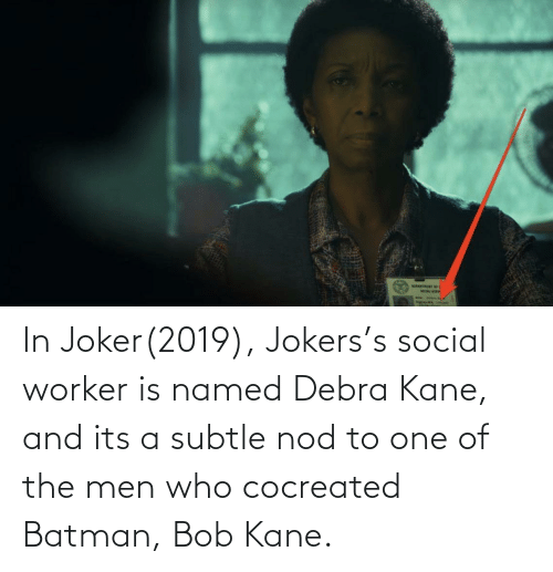 kane: In Joker(2019), Jokers's social worker is named Debra Kane, and its a subtle nod to one of the men who cocreated Batman, Bob Kane.