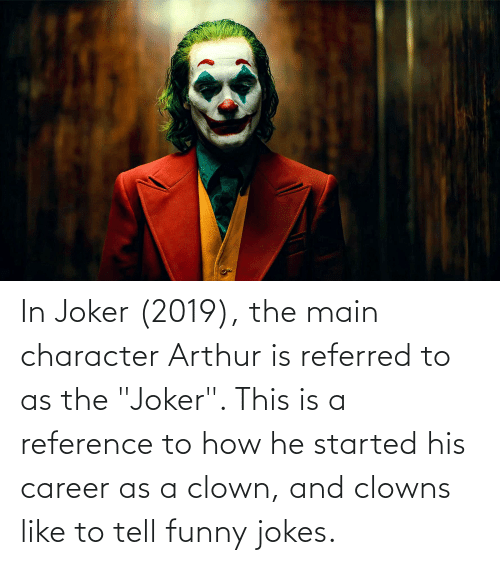 """Arthur: In Joker (2019), the main character Arthur is referred to as the """"Joker"""". This is a reference to how he started his career as a clown, and clowns like to tell funny jokes."""