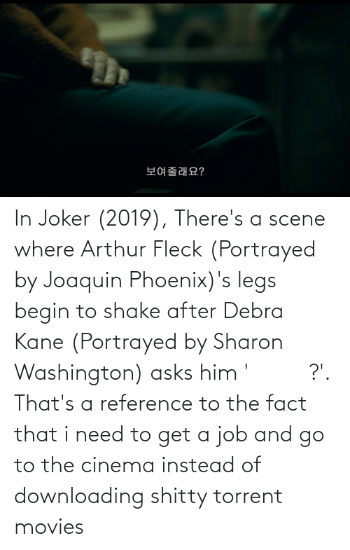 kane: In Joker (2019), There's a scene where Arthur Fleck (Portrayed by Joaquin Phoenix)'s legs begin to shake after Debra Kane (Portrayed by Sharon Washington) asks him '보여줄래요?'. That's a reference to the fact that i need to get a job and go to the cinema instead of downloading shitty torrent movies