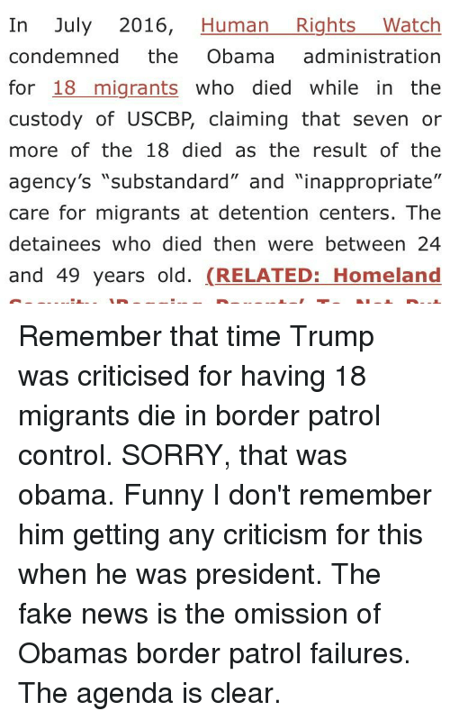 "Obama Funny: In July 2016, Human RightsWatch  condemned the Obama administration  for 18migrants who died while in the  custody of USCBP, claiming that seven or  more of the 18 died as the result of the  agency's ""substandard"" and ""inappropriate""  care for migrants at detention centers. The  detainees who died then were between 24  and 49 years old. (RELATED: Homeland"