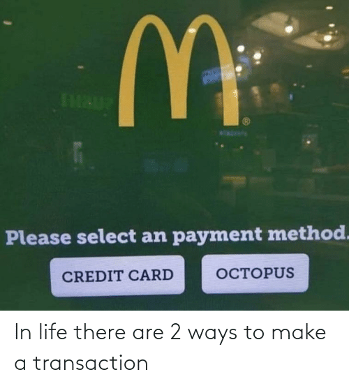 Transaction: In life there are 2 ways to make a transaction